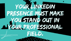 Your LinkedIn Presence Must Make You Stand our in Your Professional Field