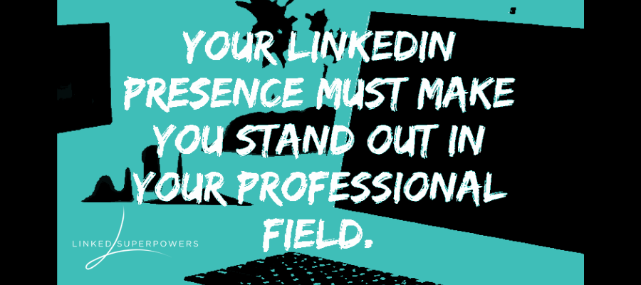 Your LinkedIn Presence Must Make You Stand Out in Your Professional Field